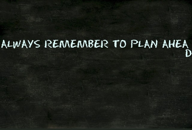 Always remember to plan ahead